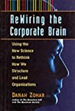 Re-wiring the Corporate Brain: Using the New Science to Rethink How We Structure and Lead Organizations