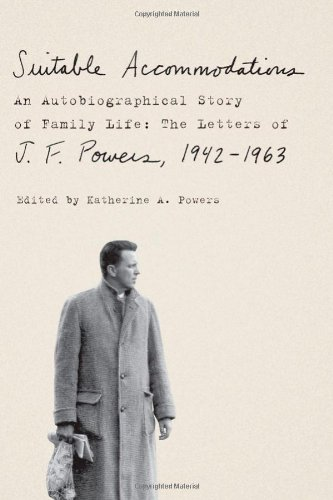 Suitable Accommodations: An Autobiographical Story of Family Life: The Letters of J. F. Powers, 1942-1963