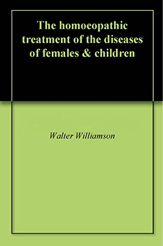 Homoeopathic Treatment - The homoeopathic treatment of the diseases of females & children
