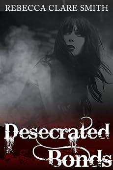 Desecrated Bonds by [Smith, Rebecca Clare]