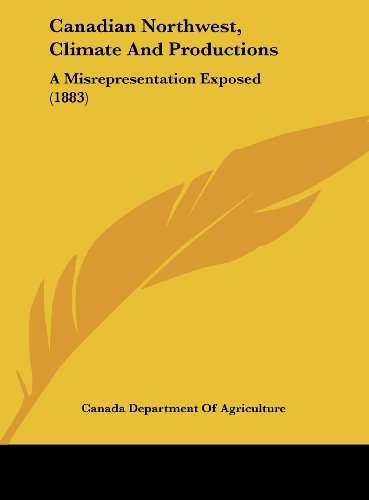 Canadian Northwest, Climate and Productions: A Misrepresentation Exposed (1883)