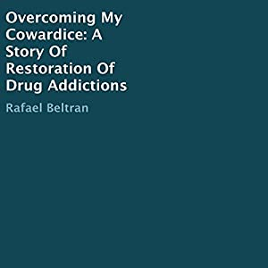 Overcoming My Cowardice: A Story of Restoration of Drug Addictions Audiobook