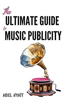 The Ultimate Guide to Music Publicity by [Hyatt, Ariel ]