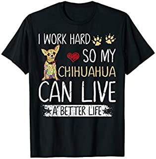 I Work Hard So My Chihuahua Can Have A Better Life Funny T-shirt | Size S - 5XL