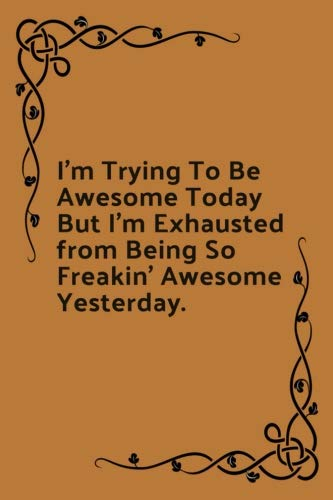 I'm Trying To Be Awesome Today: But I'm Exhausted from Being So Freakin' Awesome Yesterday. Teen Humor Lined Journal Notebook, 120 Pages, 6x9 Diary. ... Birthday Gift Idea For Best Friend