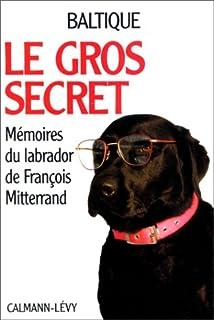 Le gros secret : [Mémoires du labrador de François Mitterand]