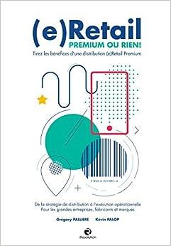 (e) Retail, Premium ou Rien !: Tirez les bénéfices d'une distribution (e) Retail Premium