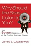 img - for Why Should the Boss Listen to You: The Seven Disciplines of the Trusted Strategic Advisor [Hardcover] [2008] (Author) James E. Lukaszewski book / textbook / text book