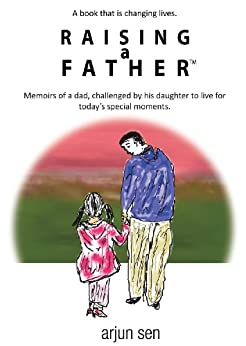 Raising a Father: Memoirs of a dad, challenged by his daughter to live for today's special moments by [Sen, Arjun]