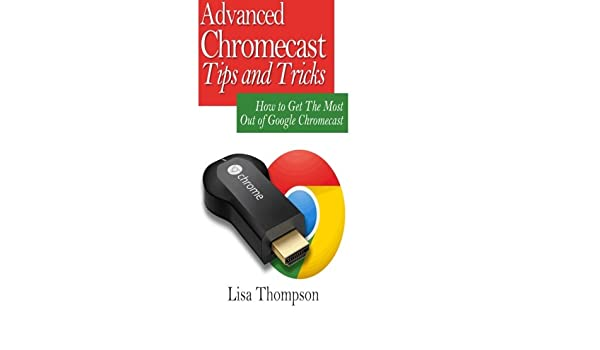 Advanced Chromecast Tips and Tricks Chromecast User Guide : How to Get The Most Out of Google Chromecast Booklet: Amazon.es: Lisa Thompson: Libros en ...