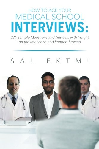 How to Ace Your Medical School Interviews: 224 Sample Questions and Answers with Insight on the Interviews and Premed Process