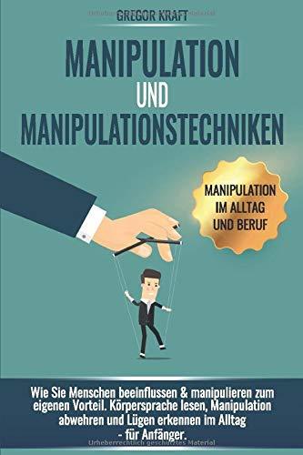 Manipulation Und Manipulationstechniken  Wie Sie Menschen Beeinflussen And Manipulieren Zum Eigenen Vorteil. Körpersprache Lesen Manipulation Abwehren Und Lügen Erkennen Im Alltag   Für Anfänger