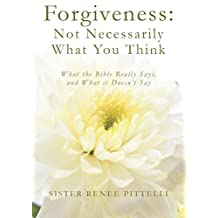 Forgiveness: Not Necessarily What You Think: What the Bible Really Says, and What it Doesn't Say