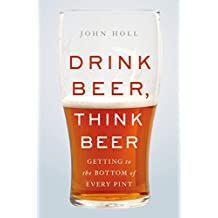 Drink Beer, Think Beer: Getting to the Bottom of Every Pint