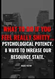 What to do if You Feel Really Shitty… Psychological Potency. 8 ways to Increase Our Resource State.