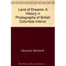 Land of Dreams: A History In Photographs Of the BC Interior by Meredith Bain Woodward (2002-03-12)