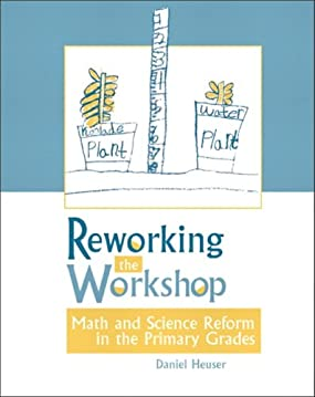 Reworking the Workshop: Math and Science Reform in the Primary Grades Daniel Heuser