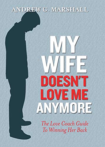 My Wife Doesn't Love Me Anymore: The Love Coach Guide to Winning Her Back (My Wife Doesn T Want To Make Love)
