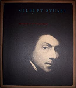 gilbert stuart portraitist of the young republic 1755 1828