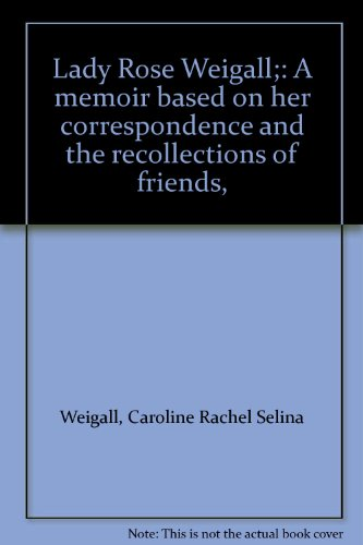 Lady Rose Weigall;: A report based on her correspondence and the recollections of friends,