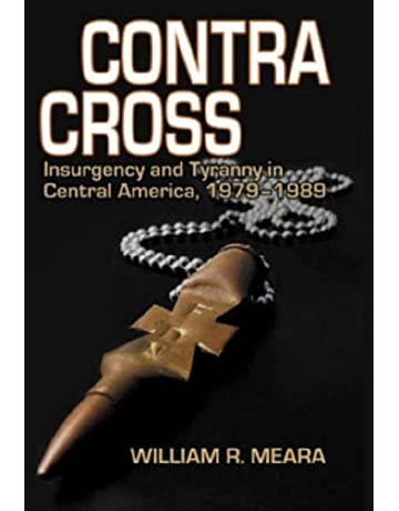 Contra Cross: Insurgency and Tyranny in Central America, 1979-1989