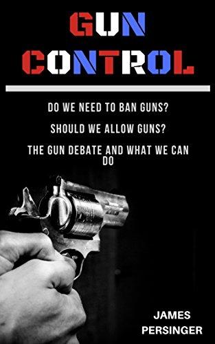 Gun Control: Do We Need to Ban Guns? Should We Allow Guns? The Gun Debate and What We Can Do