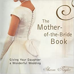 The Mother Of Bride Book Giving Your Daughter A Wonderful Wedding Sharon Naylor Amazon Books