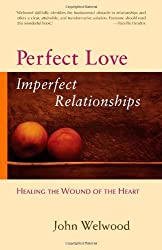 Perfect Love, Imperfect Relationships: Healing the Wound of the Heart by John Welwood (2007-03-27)