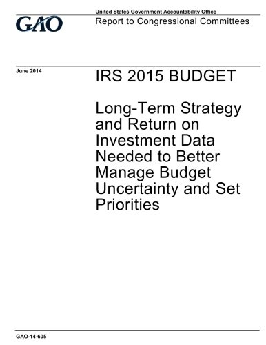 Download IRS 2015 budget :long-term strategy and return on investment data neded to better manage budget uncertainty and set priorities : report to congressional committees. pdf