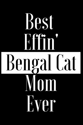 Best Effin Bengal Cat Mom Ever: Gift for Cat Animal Pet Lover - Funny Notebook Joke Journal Planner - Friend Her Him Men Women Colleague Coworker Book (Special Funny Unique Alternative to Card)