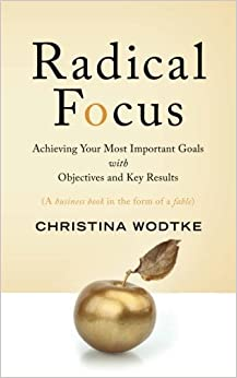 Radical Focus: Achieving Your Most Important Goals with Objectives and Key Results
