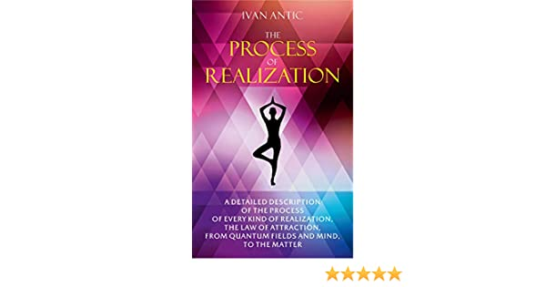 The Process of Realization: A detailed description of the process of every kind of realization, the law of attraction, from quantum fields and mind, ...