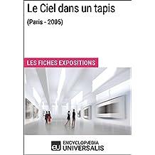 Le Ciel dans un tapis (Paris - 2005): Les Fiches Exposition d'Universalis (French Edition)
