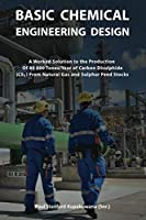 BASIC CHEMICAL ENGINEERING DESIGN: A Worked Solution to the Production of 80 000 Tones/Year of Carbon Disulphide From Natural Gas and Sulphur Feed Stocks