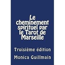 LE CHEMINEMENT SPIRITUEL PAR LE TAROT DE MARSEILLE: Troisième édition (French Edition)