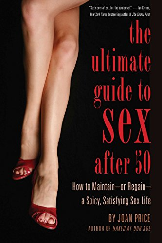 Ultimate Guide to Sex After 50: How to Maintain - or Regain - a Spicy, Satisfying Sex Life by Joan Price