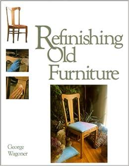 Refinishing Old Furniture George Wagoner 9780830634965 Amazon Com