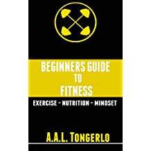 Fitness: Beginners Guide To Fitness (Exercise, Nutrition, Mentality, Health, Gaining Muscle, Losing Fat)