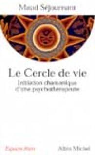 Le Cercle de vie : Initiation chamanique d'une psychothérapeute par Maud Séjournant