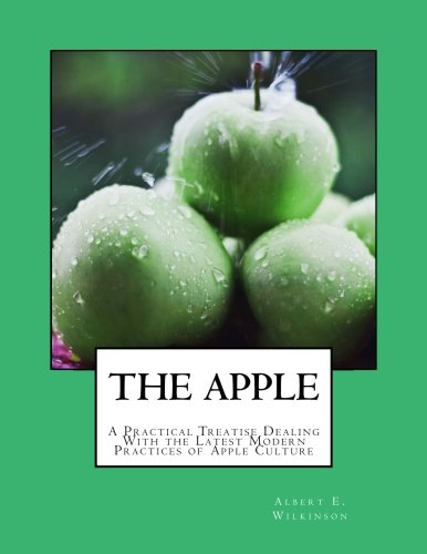 The Apple: A Practical Treatise Dealing With the Latest Modern Practices of Apple Culture