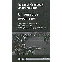 Un pompier pyromane: Ingérence française en Côte d'Ivoire, d'Houphouët-Boigny à Ouattara (L')