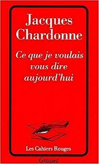 Ce que je voulais vous dire aujourd'hui par Jacques Chardonne