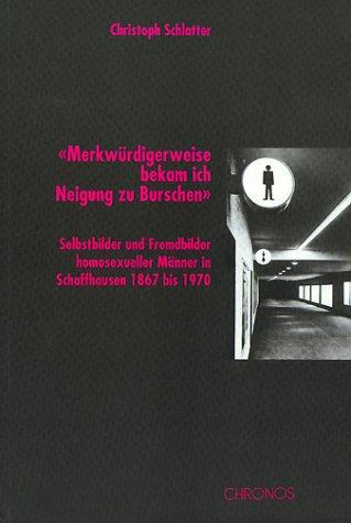 Merkwürdigerweise bekam ich Neigung zu Burschen. Selbstbilder und Fremdbilder homosexueller Männer in Schaffhausen 1867 bis 1970