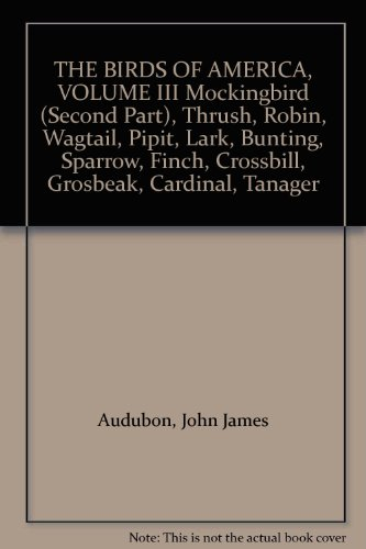 THE BIRDS OF AMERICA, VOLUME III Mockingbird (Second Part), Thrush, Robin, Wagtail, Pipit, Lark, Bunting, Sparrow, Finch, Crossbill, Grosbeak, Cardinal, Tanager