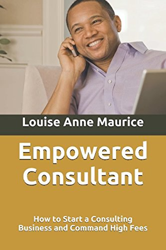 Empowered Consultant: How to Start a Consulting Business and Command High Fees (1 Hour Empower Self Help Success Series)