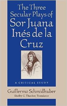 The Three Secular Plays of Sor Juana Inés de la Cruz: A Critical Study (Studies in Romance Languages)