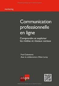 Communication professionnelle en ligne : Comprendre et exploiter les médias et réseaux sociaux par Fred Colantonio
