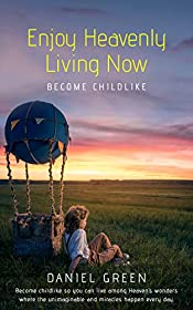 Enjoy Heavenly Living Now: Become Childlike
