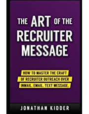 The Art of the Recruiter Message: How to Master the Craft of Recruiter Outreach over InMail, Email, Text Message