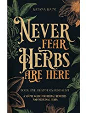 Never Fear Herbs Are Here: Book One: Beginner's Herbalism Your Simple Guide for Herbal Remedies and Medicinal Herbs